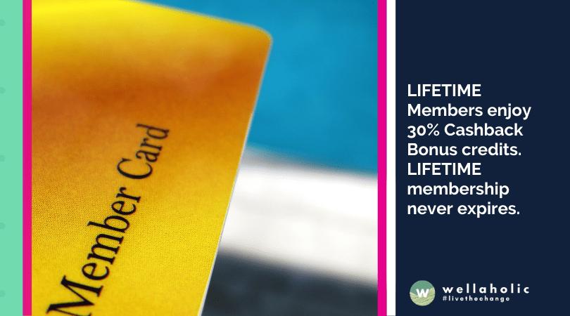 LIFETIME Members enjoy 30% Cashback Bonus credits. LIFETIME membership never expires.
