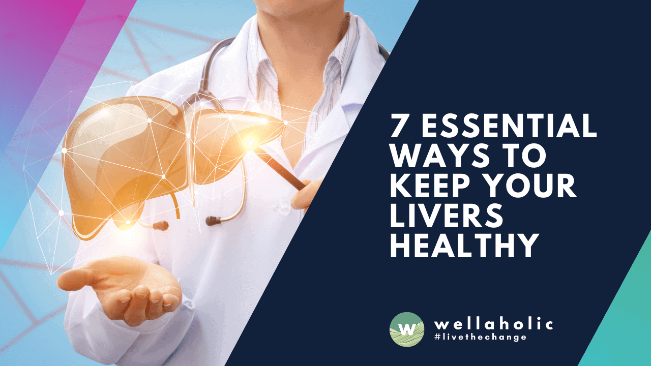 7 Essential Ways to Keep Your LIvers Healthy
