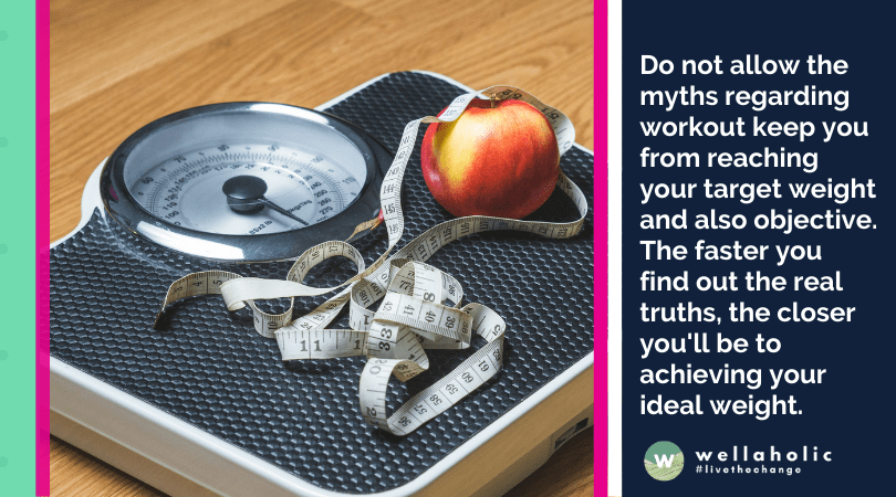 Do not allow the myths regarding workout keep you from reaching your target weight and also objective. The faster you find out the real truths, the closer you'll be to achieving your ideal weight.