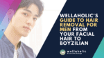 Wellaholic's Guide to Hair Removal for Men – from Your Facial