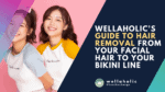 Wellaholic's Guide to Hair Removal from Your Facial Hair to Your Bikini Line